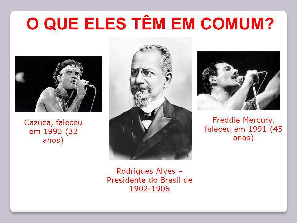 Rodrigues Alves – Presidente do Brasil de 1902-1906 Cazuza, faleceu em 1990 (32 anos) Freddie Mercury, faleceu em 1991 (45 anos) O QUE ELES TÊM EM COM
