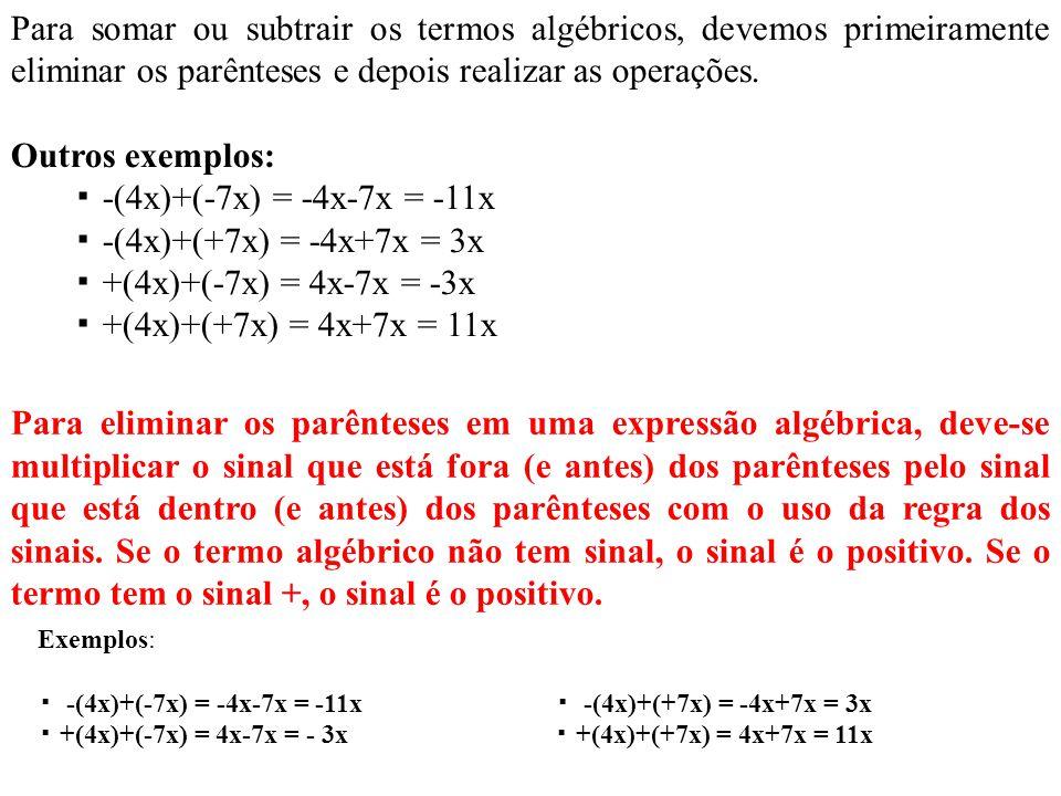 Para somar ou subtrair os termos algébricos, devemos primeiramente eliminar os parênteses e depois realizar as operações. Outros exemplos: -(4x)+(-7x)