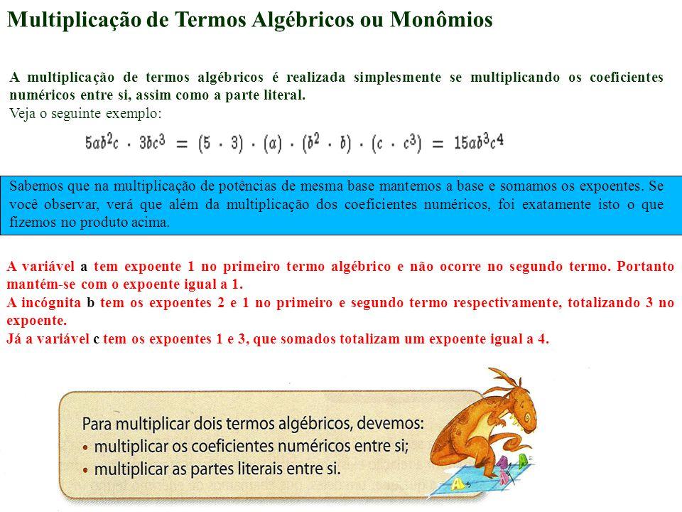 Multiplicação de Termos Algébricos ou Monômios A multiplicação de termos algébricos é realizada simplesmente se multiplicando os coeficientes numéricos entre si, assim como a parte literal.
