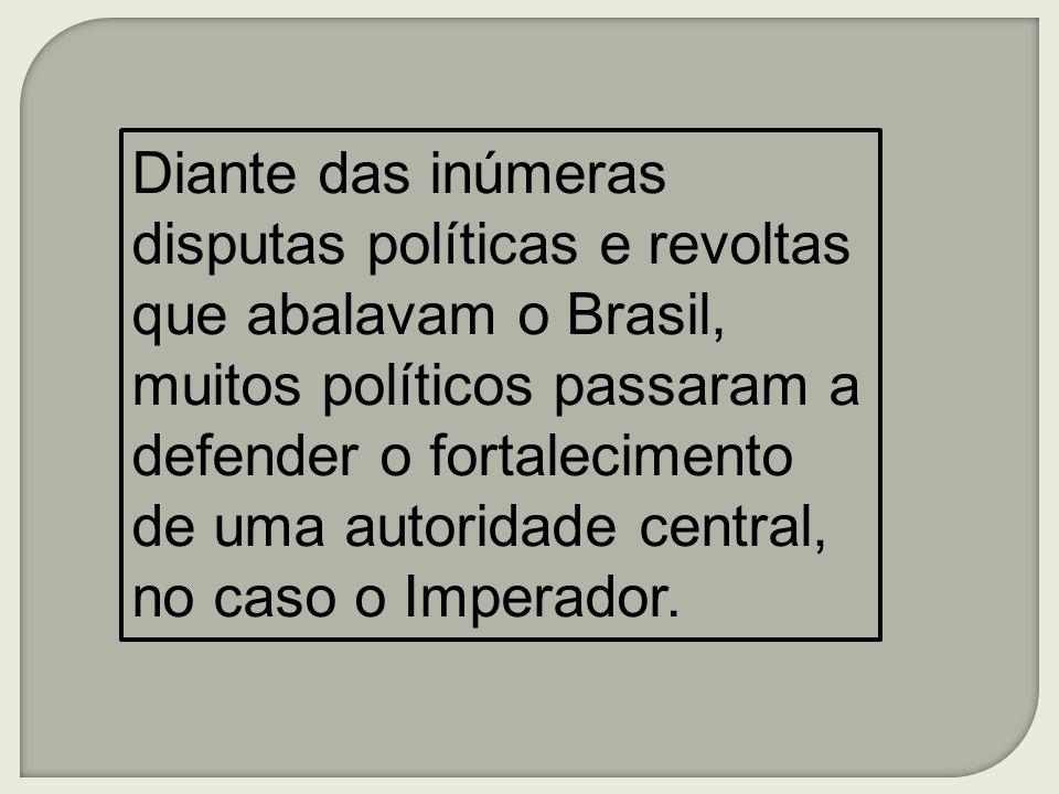 Diante das inúmeras disputas políticas e revoltas que abalavam o Brasil, muitos políticos passaram a defender o fortalecimento de uma autoridade central, no caso o Imperador.