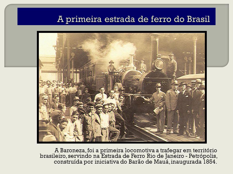 A Baroneza, foi a primeira locomotiva a trafegar em território brasileiro, servindo na Estrada de Ferro Rio de Janeiro - Petrópolis, construída por iniciativa do Barão de Mauá, inaugurada 1854.