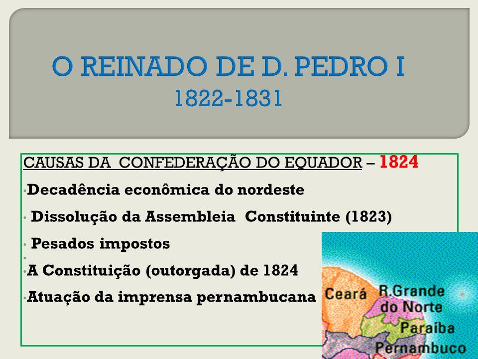 CAUSAS DA CONFEDERAÇÃO DO EQUADOR – 1824 Decadência econômica do nordeste Dissolução da Assembleia Constituinte (1823) Pesados impostos A Constituição (outorgada) de 1824 Atuação da imprensa pernambucana
