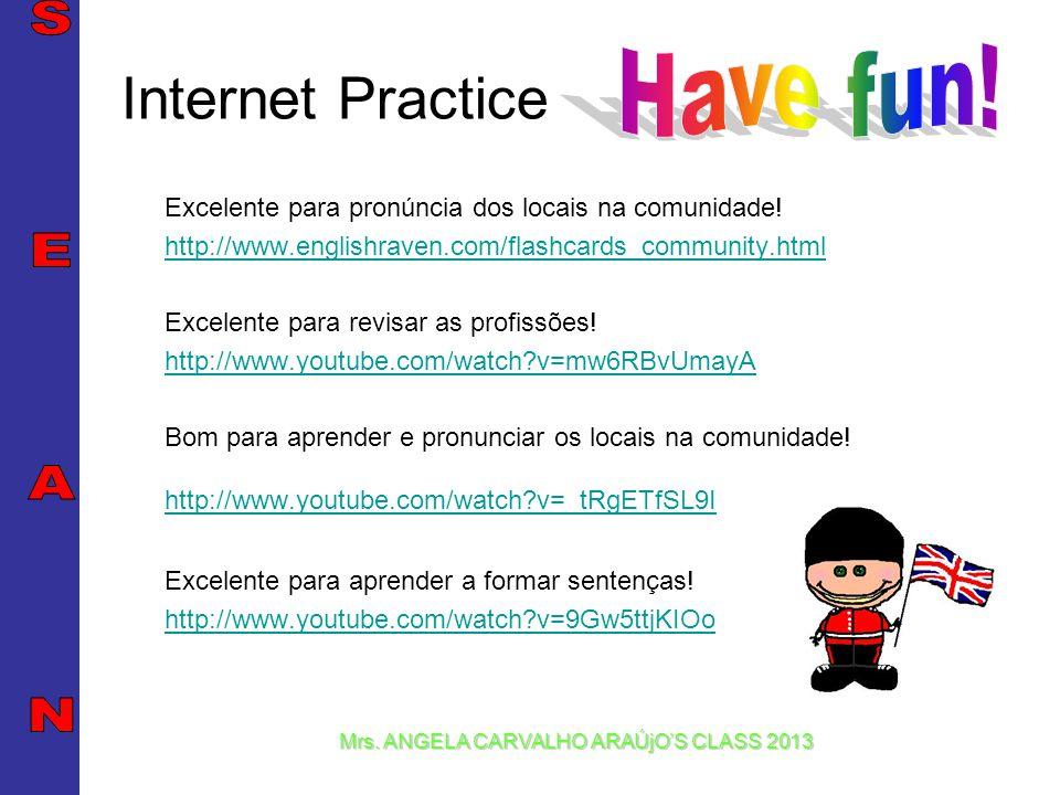 Mrs. ANGELA CARVALHO ARAÚjOS CLASS 2013 Internet Practice Excelente para pronúncia dos locais na comunidade! http://www.englishraven.com/flashcards_co