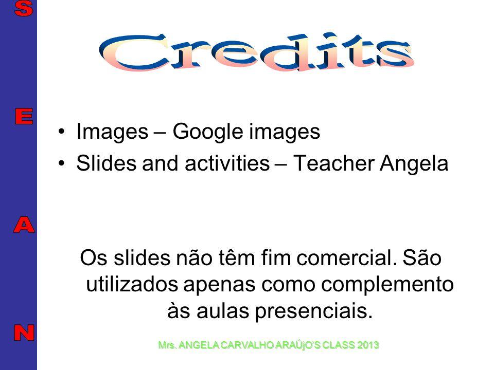 Mrs. ANGELA CARVALHO ARAÚjOS CLASS 2013 Images – Google images Slides and activities – Teacher Angela Os slides não têm fim comercial. São utilizados