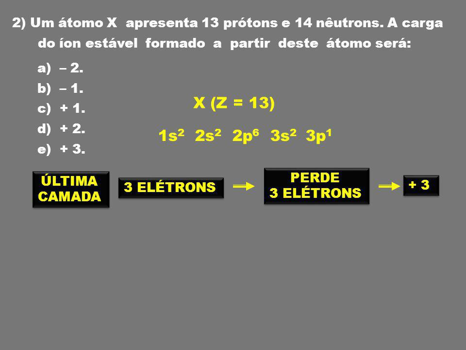 2) Um átomo X apresenta 13 prótons e 14 nêutrons.