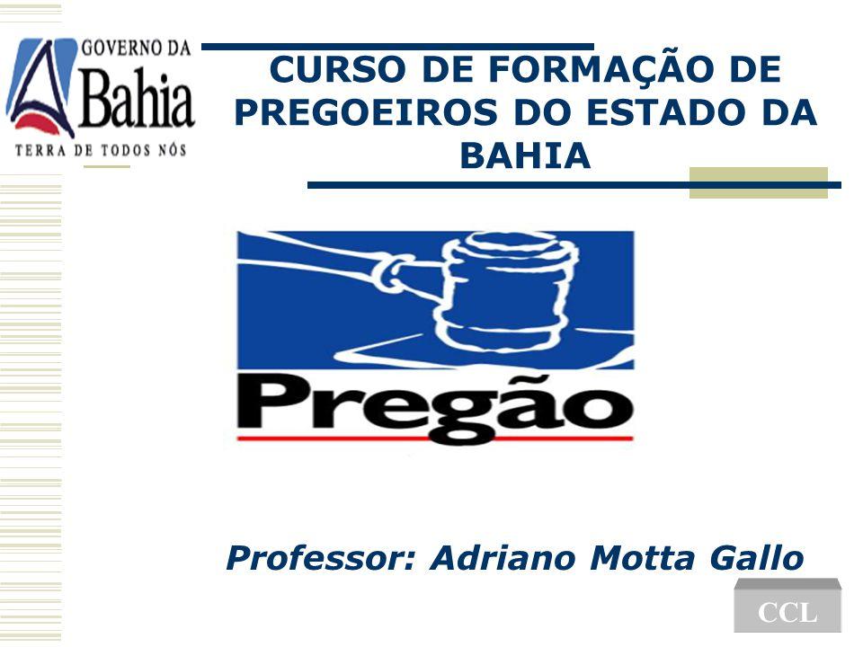 CURSO DE FORMAÇÃO DE PREGOEIROS DO ESTADO DA BAHIA Professor: Adriano Motta Gallo CCL