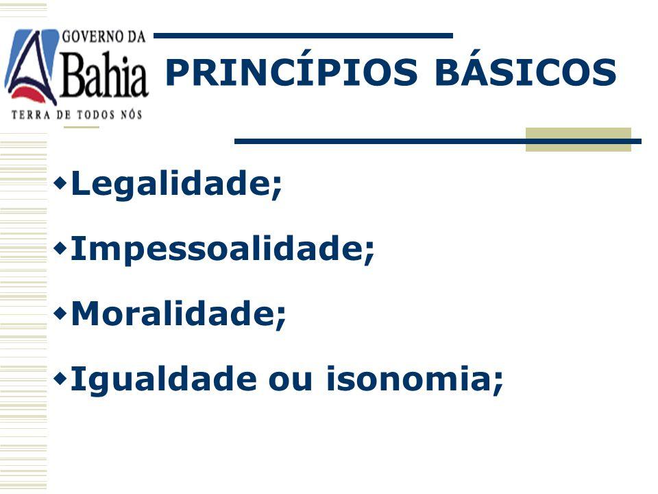 PRINCÍPIOS BÁSICOS Legalidade; Impessoalidade; Moralidade; Igualdade ou isonomia;