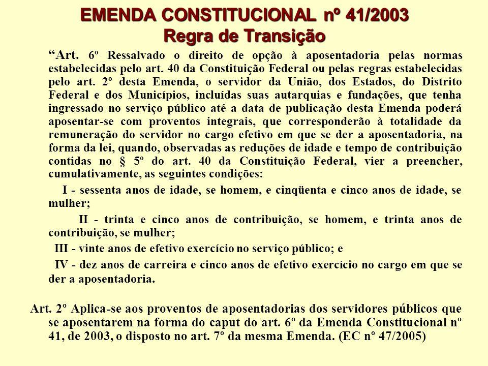EMENDA CONSTITUCIONAL nº 41/2003 Regra de Transição Art. 6º Ressalvado o direito de opção à aposentadoria pelas normas estabelecidas pelo art. 40 da C