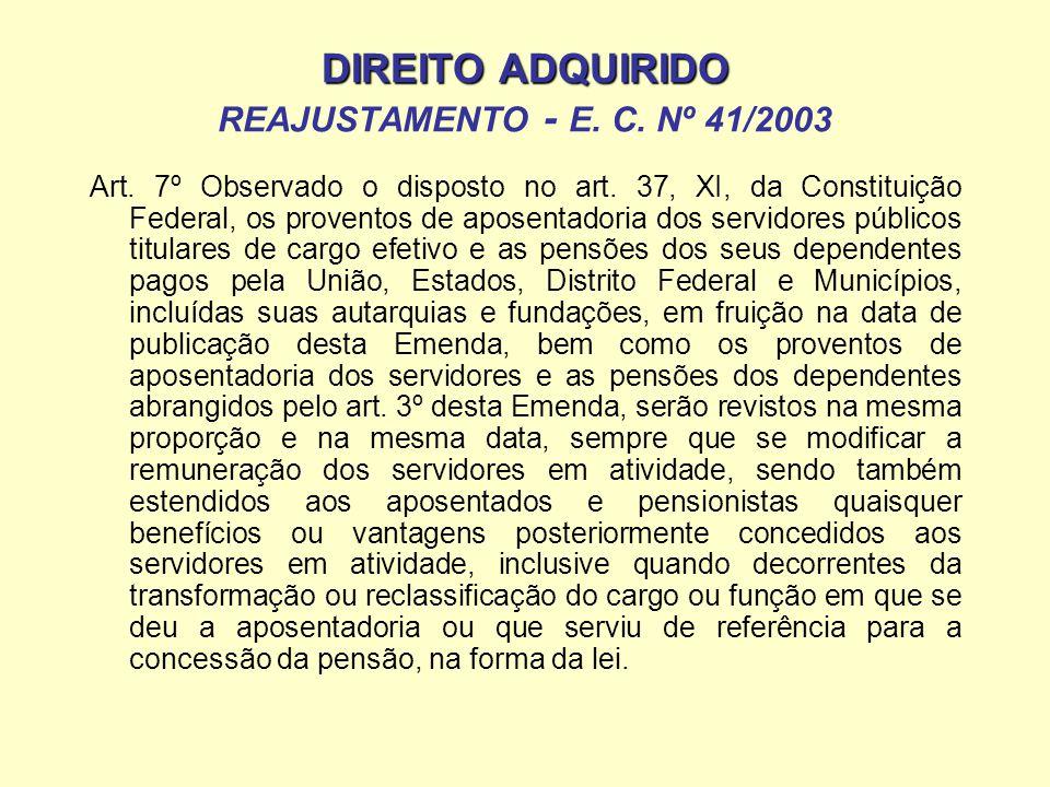 DIREITO ADQUIRIDO DIREITO ADQUIRIDO REAJUSTAMENTO - E. C. Nº 41/2003 Art. 7º Observado o disposto no art. 37, XI, da Constituição Federal, os provento