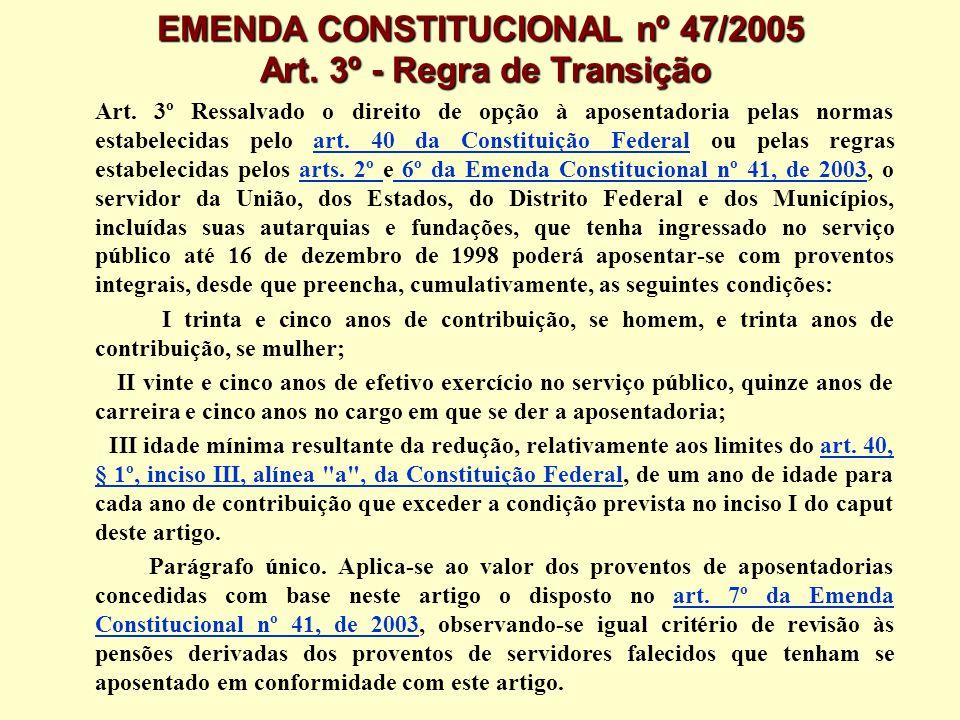 EMENDA CONSTITUCIONAL nº 47/2005 Art. 3º - Regra de Transição Art. 3º Ressalvado o direito de opção à aposentadoria pelas normas estabelecidas pelo ar