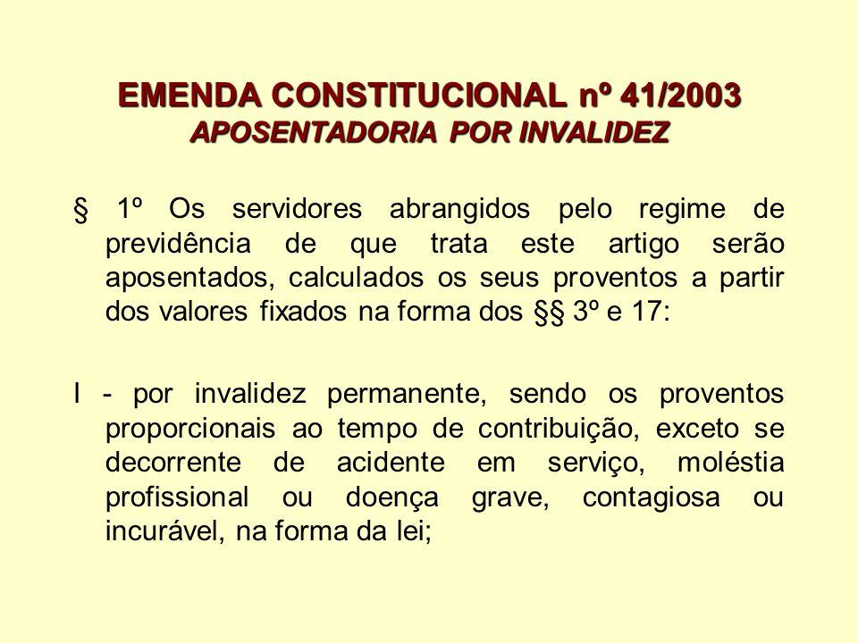 EMENDA CONSTITUCIONAL nº 41/2003 APOSENTADORIA POR INVALIDEZ § 1º Os servidores abrangidos pelo regime de previdência de que trata este artigo serão a