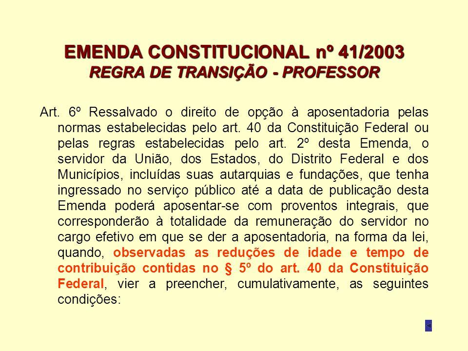 EMENDA CONSTITUCIONAL nº 41/2003 REGRA DE TRANSIÇÃO - PROFESSOR Art. 6º Ressalvado o direito de opção à aposentadoria pelas normas estabelecidas pelo