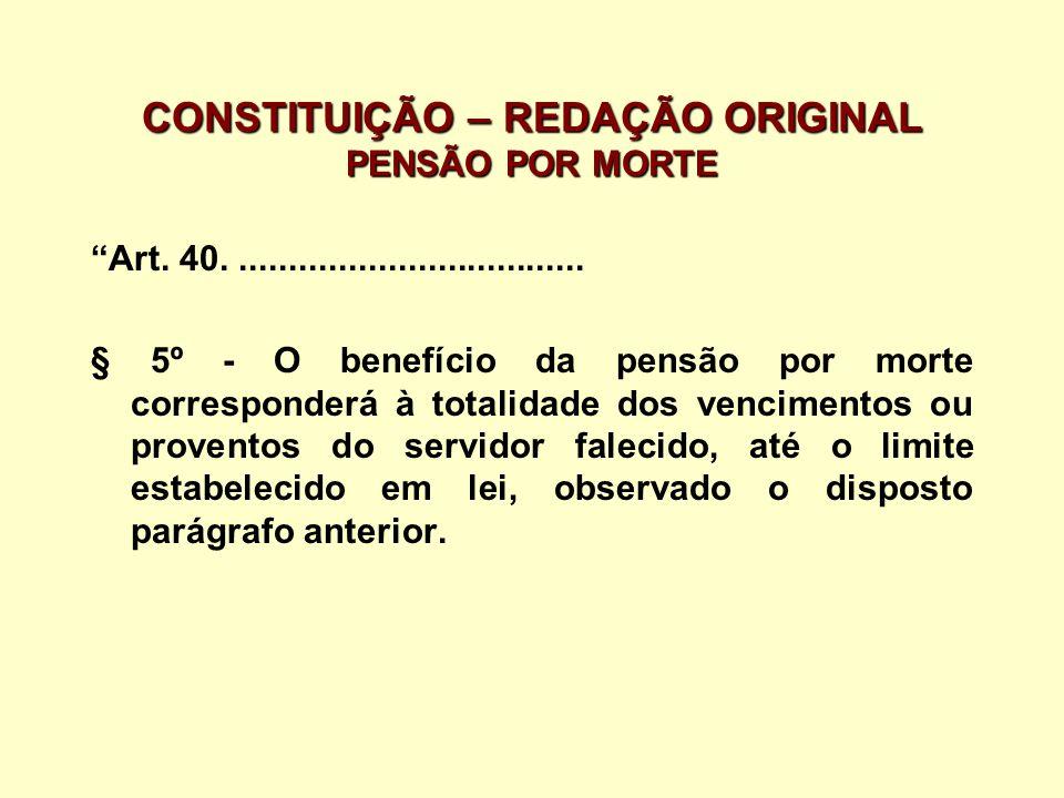CONSTITUIÇÃO – REDAÇÃO ORIGINAL PENSÃO POR MORTE Art. 40.................................... § 5º - O benefício da pensão por morte corresponderá à to