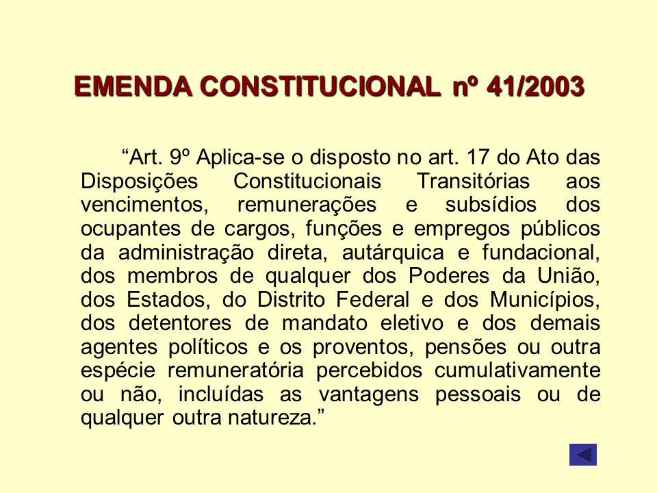 EMENDA CONSTITUCIONAL nº 41/2003 Art. 9º Aplica-se o disposto no art. 17 do Ato das Disposições Constitucionais Transitórias aos vencimentos, remunera