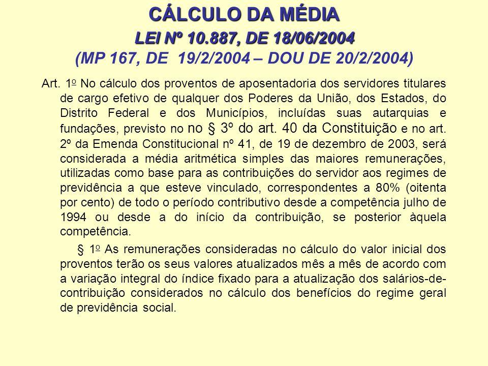 CÁLCULO DA MÉDIA LEI Nº 10.887, DE 18/06/2004 (MP 167, DE 19/2/2004 – DOU DE 20/2/2004) § 2 o A base de cálculo dos proventos será a remuneração do servidor no cargo efetivo nas competências a partir de julho de 1994 em que não tenha havido contribuição para regime próprio § 4 o Para os fins deste artigo, as remunerações consideradas no cálculo da aposentadoria, atualizadas na forma do § 1 o deste artigo, não poderão ser: I - inferiores ao valor do salário-mínimo; II - superiores ao limite máximo do salário-de-contribuição, quanto aos meses em que o servidor esteve vinculado ao regime geral de previdência social.