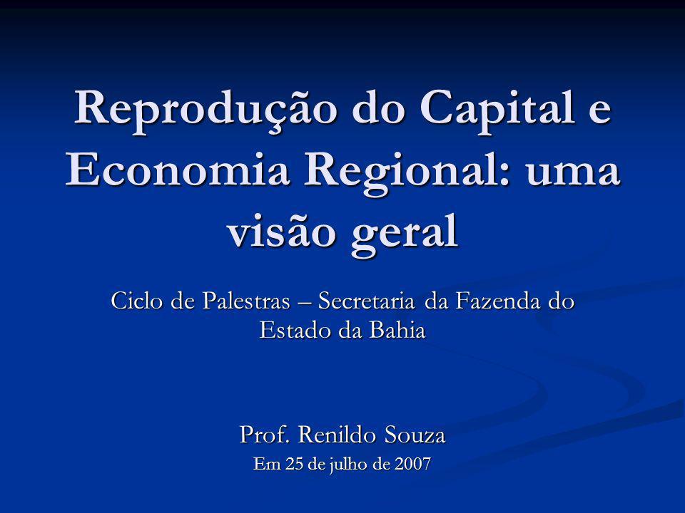 Reprodução do Capital e Economia Regional: uma visão geral Ciclo de Palestras – Secretaria da Fazenda do Estado da Bahia Prof. Renildo Souza Em 25 de