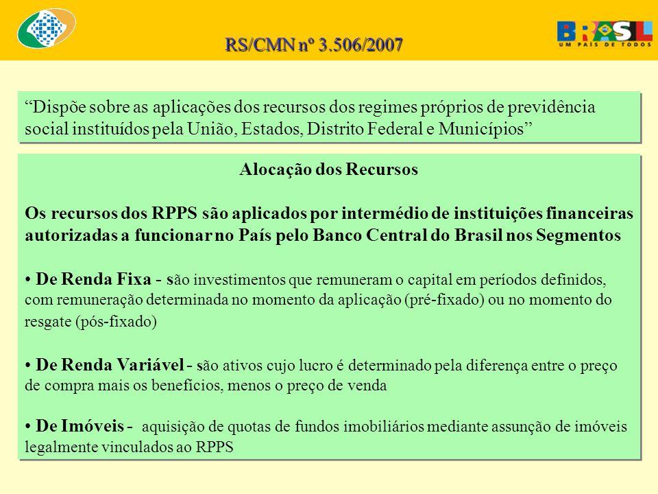 Dispõe sobre as aplicações dos recursos dos regimes próprios de previdência social instituídos pela União, Estados, Distrito Federal e Municípios RS/CMN nº 3.506/2007 Alocação dos Recursos Os recursos dos RPPS são aplicados por intermédio de instituições financeiras autorizadas a funcionar no País pelo Banco Central do Brasil nos Segmentos De Renda Fixa - s ão investimentos que remuneram o capital em períodos definidos, com remuneração determinada no momento da aplicação (pré-fixado) ou no momento do resgate (pós-fixado) De Renda Variável - são ativos cujo lucro é determinado pela diferença entre o preço de compra mais os benefícios, menos o preço de venda De Imóveis - aquisição de quotas de fundos imobiliários mediante assunção de imóveis legalmente vinculados ao RPPS Alocação dos Recursos Os recursos dos RPPS são aplicados por intermédio de instituições financeiras autorizadas a funcionar no País pelo Banco Central do Brasil nos Segmentos De Renda Fixa - s ão investimentos que remuneram o capital em períodos definidos, com remuneração determinada no momento da aplicação (pré-fixado) ou no momento do resgate (pós-fixado) De Renda Variável - são ativos cujo lucro é determinado pela diferença entre o preço de compra mais os benefícios, menos o preço de venda De Imóveis - aquisição de quotas de fundos imobiliários mediante assunção de imóveis legalmente vinculados ao RPPS