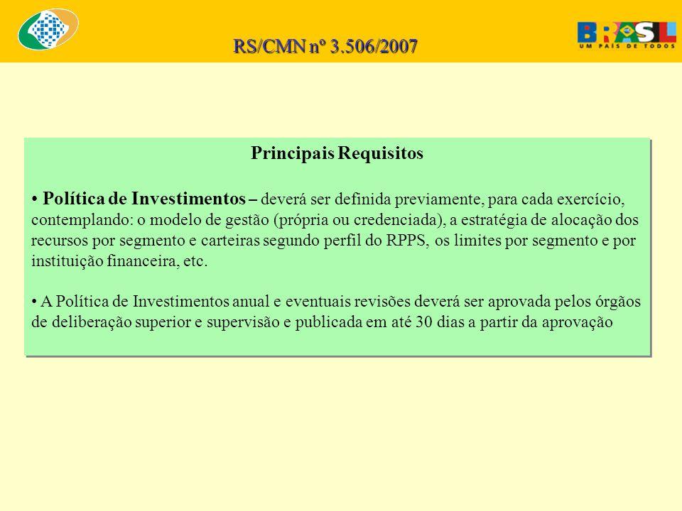 RS/CMN nº 3.506/2007 Principais Requisitos Política de Investimentos – deverá ser definida previamente, para cada exercício, contemplando: o modelo de gestão (própria ou credenciada), a estratégia de alocação dos recursos por segmento e carteiras segundo perfil do RPPS, os limites por segmento e por instituição financeira, etc.