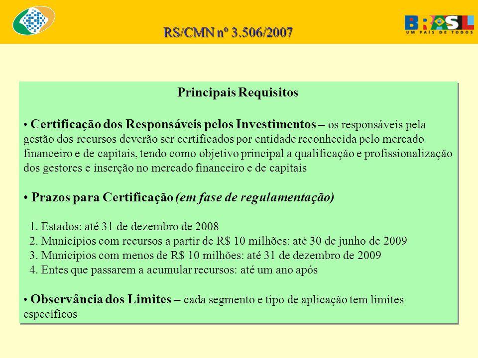 RS/CMN nº 3.506/2007 Principais Requisitos Certificação dos Responsáveis pelos Investimentos – os responsáveis pela gestão dos recursos deverão ser certificados por entidade reconhecida pelo mercado financeiro e de capitais, tendo como objetivo principal a qualificação e profissionalização dos gestores e inserção no mercado financeiro e de capitais Prazos para Certificação (em fase de regulamentação) 1.