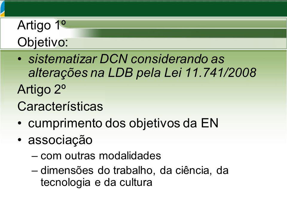 Artigo 1º Objetivo: sistematizar DCN considerando as alterações na LDB pela Lei 11.741/2008 Artigo 2º Características cumprimento dos objetivos da EN associação –com outras modalidades –dimensões do trabalho, da ciência, da tecnologia e da cultura