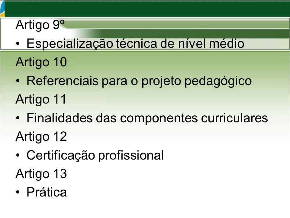 Artigo 9º Especialização técnica de nível médio Artigo 10 Referenciais para o projeto pedagógico Artigo 11 Finalidades das componentes curriculares Artigo 12 Certificação profissional Artigo 13 Prática
