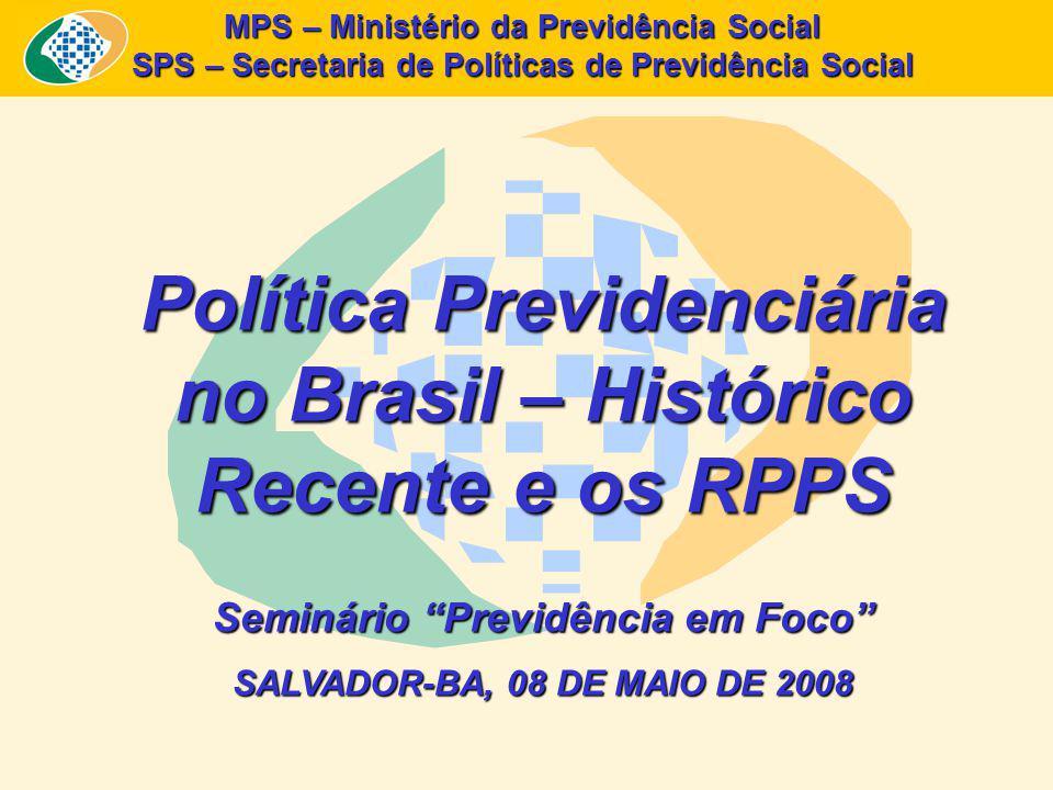 MPS – Ministério da Previdência Social SPS – Secretaria de Políticas de Previdência Social Política Previdenciária no Brasil – Histórico Recente e os