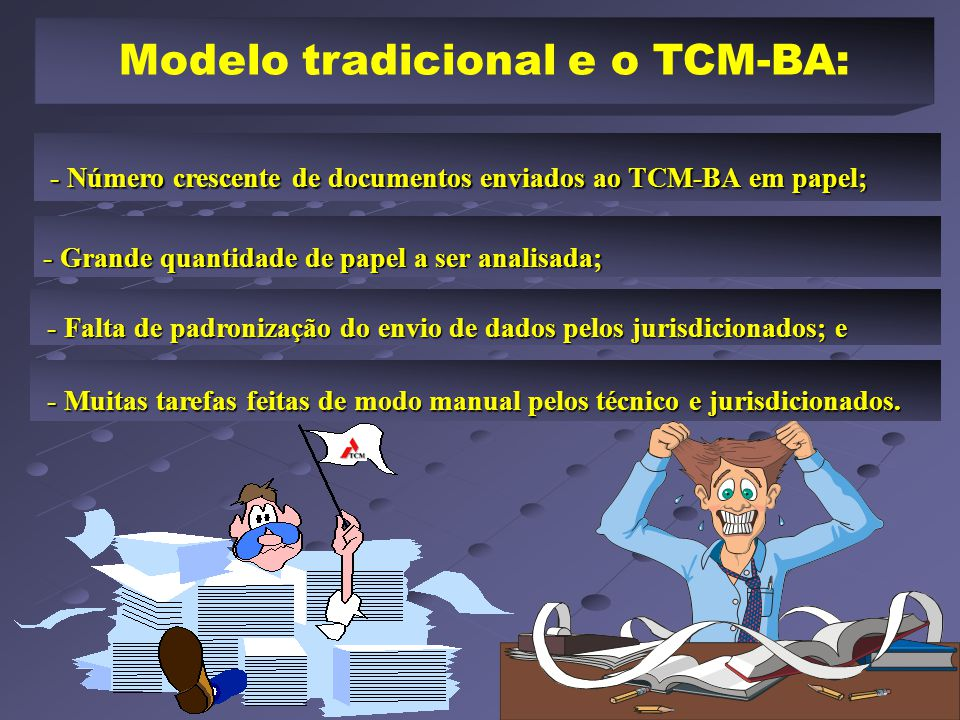 Modelo tradicional e o TCM-BA: - Número crescente de documentos enviados ao TCM-BA em papel; - Número crescente de documentos enviados ao TCM-BA em papel; - Grande quantidade de papel a ser analisada; - Falta de padronização do envio de dados pelos jurisdicionados; e - Falta de padronização do envio de dados pelos jurisdicionados; e - Muitas tarefas feitas de modo manual pelos técnico e jurisdicionados.