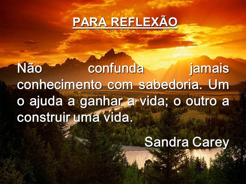 PARA REFLEXÃO Não confunda jamais conhecimento com sabedoria. Um o ajuda a ganhar a vida; o outro a construir uma vida. Sandra Carey