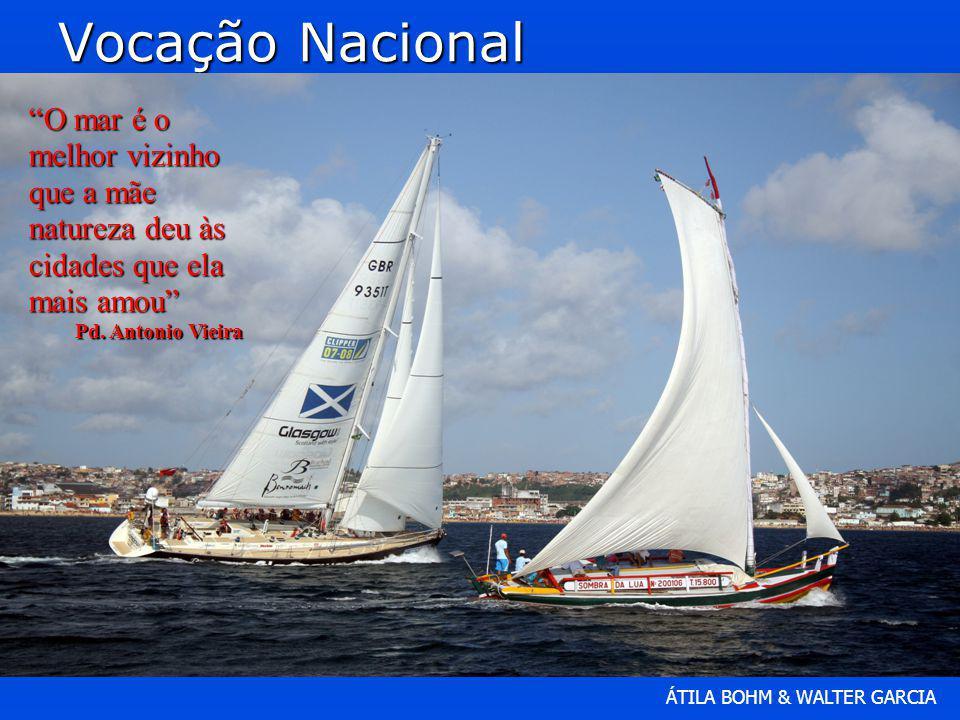 ÁTILA BOHM & WALTER GARCIA Vocação Nacional O mar é o melhor vizinho que a mãe natureza deu às cidades que ela mais amou Pd. Antonio Vieira