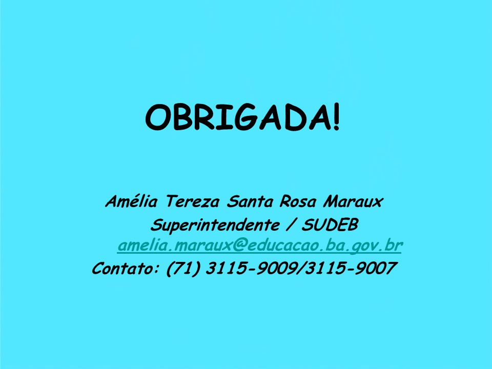 OBRIGADA! Amélia Tereza Santa Rosa Maraux Superintendente / SUDEB amelia.maraux@educacao.ba.gov.br amelia.maraux@educacao.ba.gov.br Contato: (71) 3115