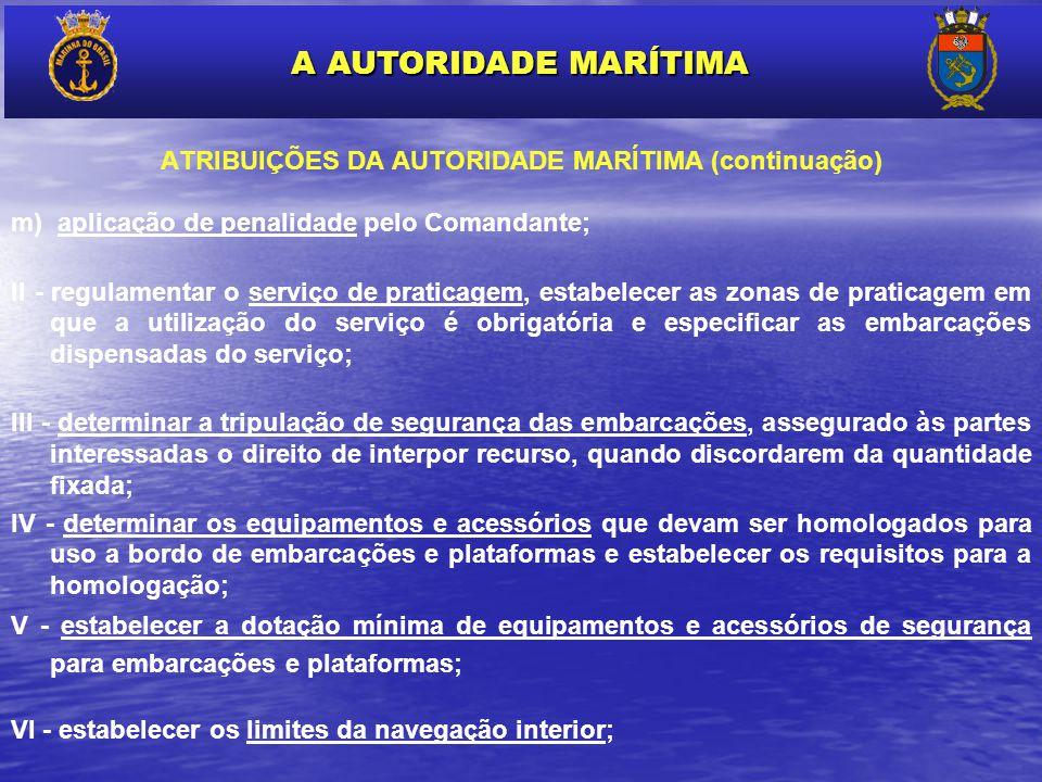 ATRIBUIÇÕES DA AUTORIDADE MARÍTIMA (continuação) m) aplicação de penalidade pelo Comandante; II - regulamentar o serviço de praticagem, estabelecer as