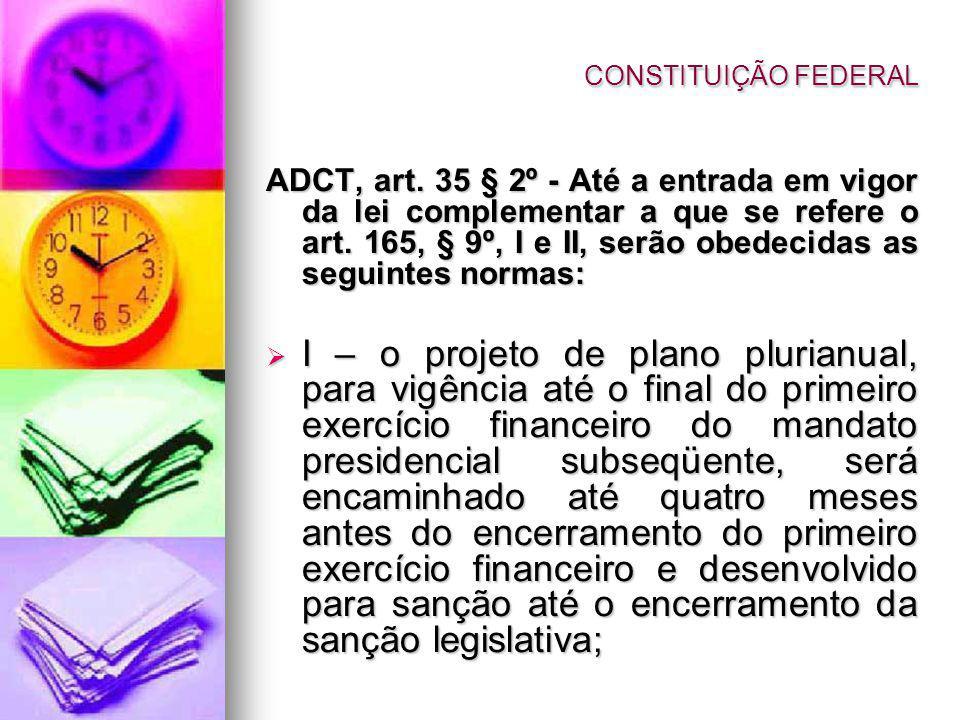ADCT, art. 35 § 2º - Até a entrada em vigor da lei complementar a que se refere o art. 165, § 9º, I e II, serão obedecidas as seguintes normas: I – o