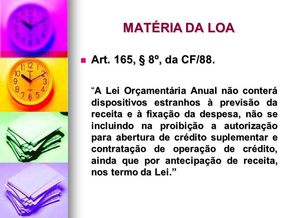 MATÉRIA DA LOA Art. 165, § 8º, da CF/88. Art. 165, § 8º, da CF/88. A Lei Orçamentária Anual não conterá dispositivos estranhos à previsão da receita e