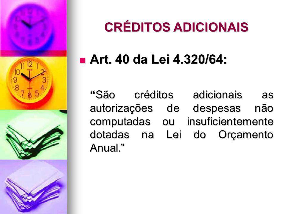 CRÉDITOS ADICIONAIS Art. 40 da Lei 4.320/64: Art. 40 da Lei 4.320/64: São créditos adicionais as autorizações de despesas não computadas ou insuficien
