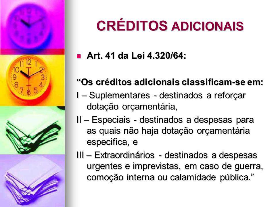 CRÉDITOS ADICIONAIS Art. 41 da Lei 4.320/64: Art. 41 da Lei 4.320/64: Os créditos adicionais classificam-se em: I – Suplementares - destinados a refor
