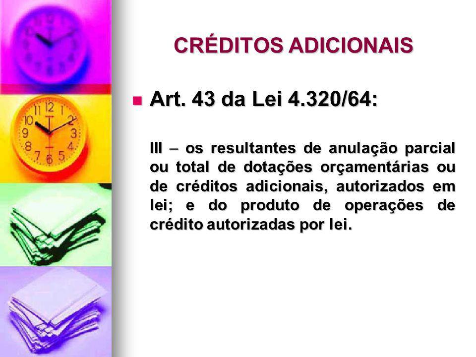 CRÉDITOS ADICIONAIS Art. 43 da Lei 4.320/64: Art. 43 da Lei 4.320/64: III – os resultantes de anulação parcial ou total de dotações orçamentárias ou d