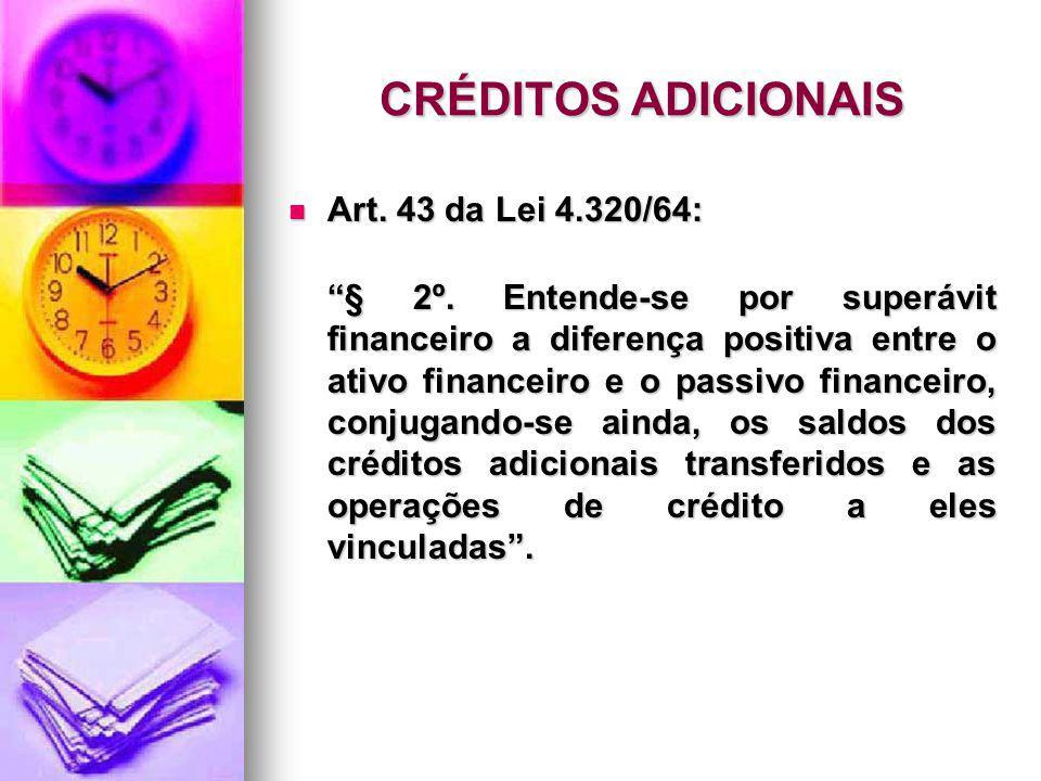 CRÉDITOS ADICIONAIS Art. 43 da Lei 4.320/64: Art. 43 da Lei 4.320/64: § 2º. Entende-se por superávit financeiro a diferença positiva entre o ativo fin