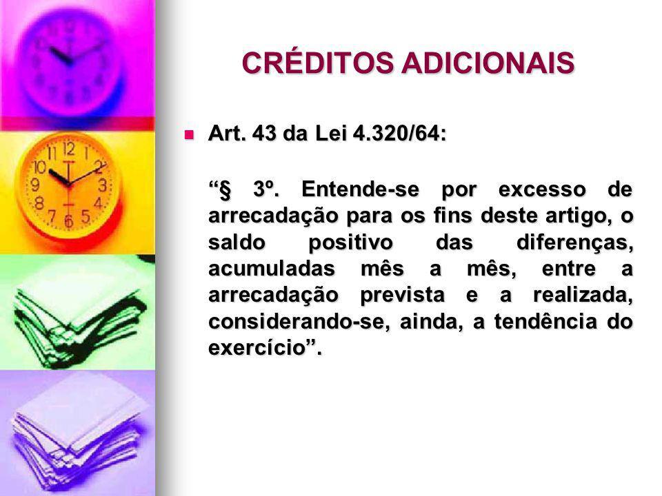 CRÉDITOS ADICIONAIS Art. 43 da Lei 4.320/64: Art. 43 da Lei 4.320/64: § 3º. Entende-se por excesso de arrecadação para os fins deste artigo, o saldo p