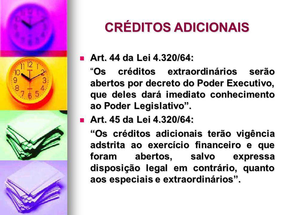 CRÉDITOS ADICIONAIS Art. 44 da Lei 4.320/64: Art. 44 da Lei 4.320/64: Os créditos extraordinários serão abertos por decreto do Poder Executivo, que de