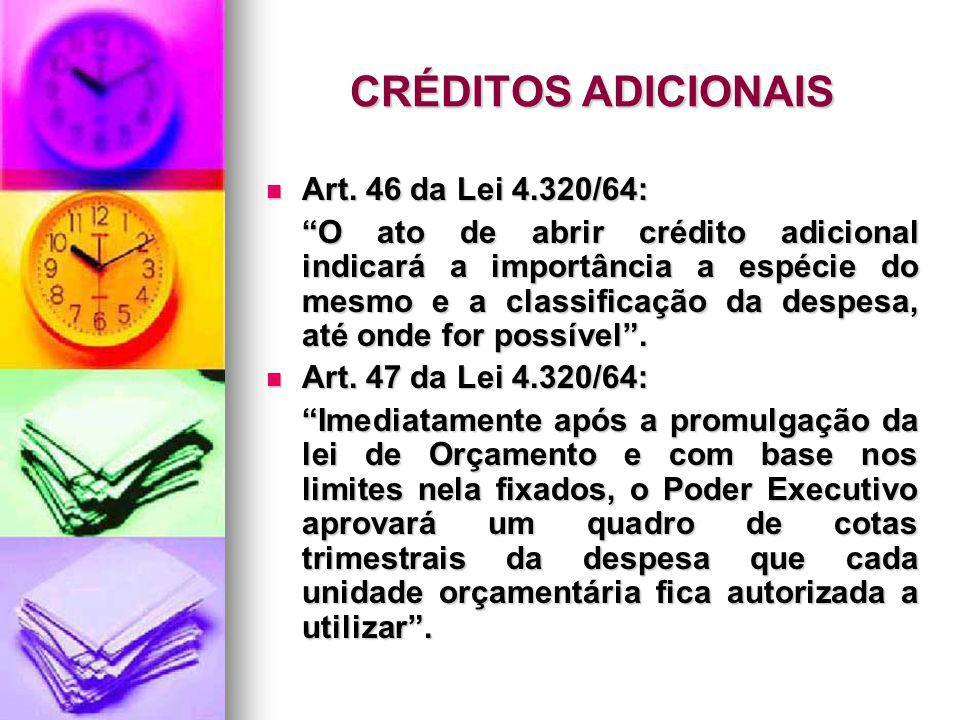 CRÉDITOS ADICIONAIS Art. 46 da Lei 4.320/64: Art. 46 da Lei 4.320/64: O ato de abrir crédito adicional indicará a importância a espécie do mesmo e a c