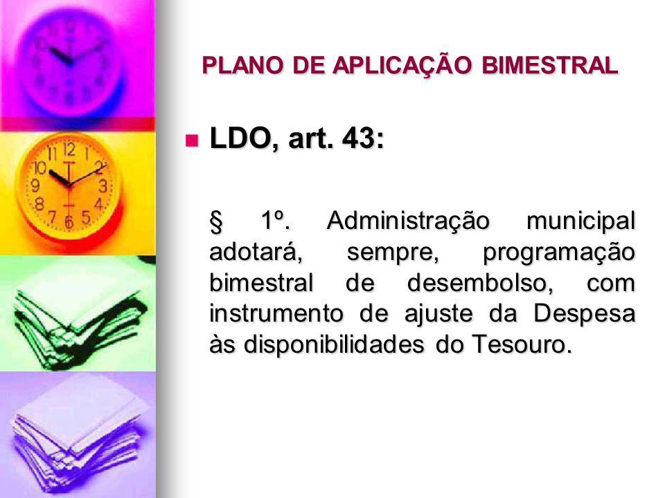 PLANO DE APLICAÇÃO BIMESTRAL LDO, art. 43: LDO, art. 43: § 1º. Administração municipal adotará, sempre, programação bimestral de desembolso, com instr