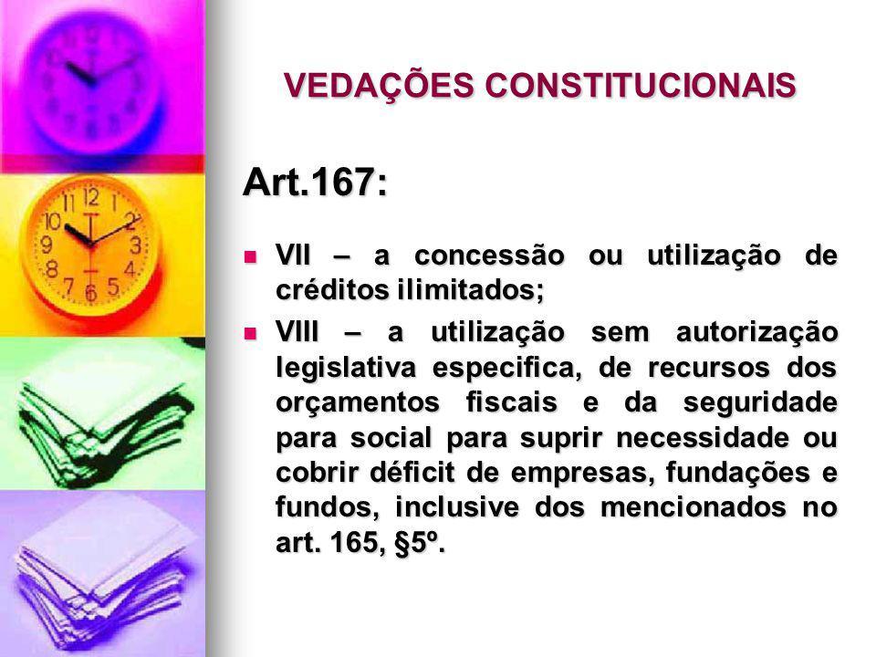 VEDAÇÕES CONSTITUCIONAIS Art.167: VII – a concessão ou utilização de créditos ilimitados; VII – a concessão ou utilização de créditos ilimitados; VIII