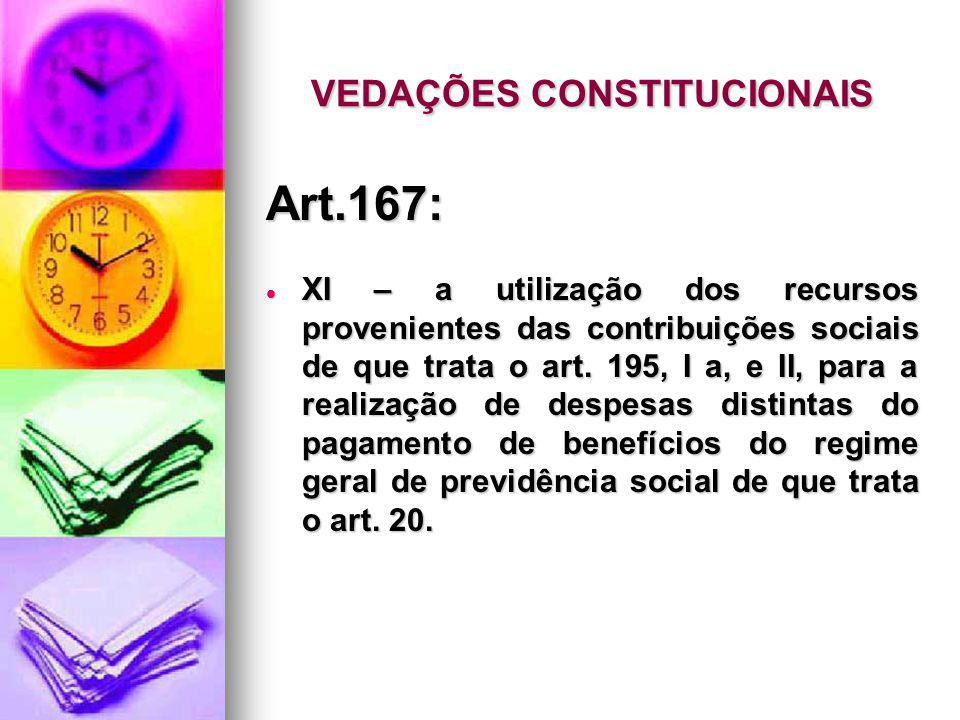 VEDAÇÕES CONSTITUCIONAIS Art.167: XI – a utilização dos recursos provenientes das contribuições sociais de que trata o art. 195, I a, e II, para a rea