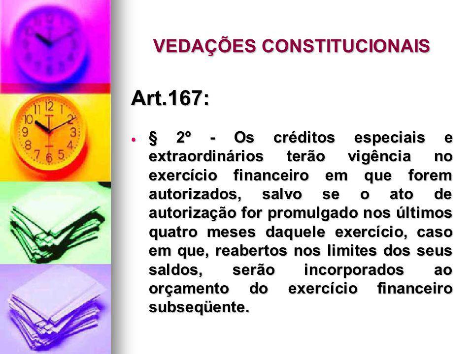 VEDAÇÕES CONSTITUCIONAIS Art.167: § 2º - Os créditos especiais e extraordinários terão vigência no exercício financeiro em que forem autorizados, salv