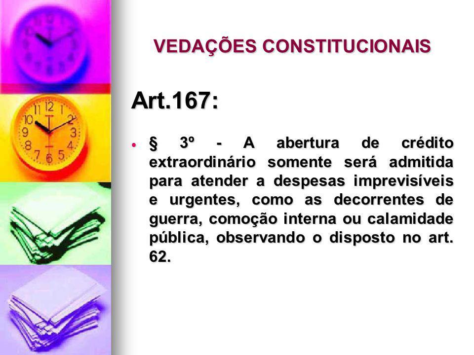 VEDAÇÕES CONSTITUCIONAIS Art.167: § 3º - A abertura de crédito extraordinário somente será admitida para atender a despesas imprevisíveis e urgentes, como as decorrentes de guerra, comoção interna ou calamidade pública, observando o disposto no art.