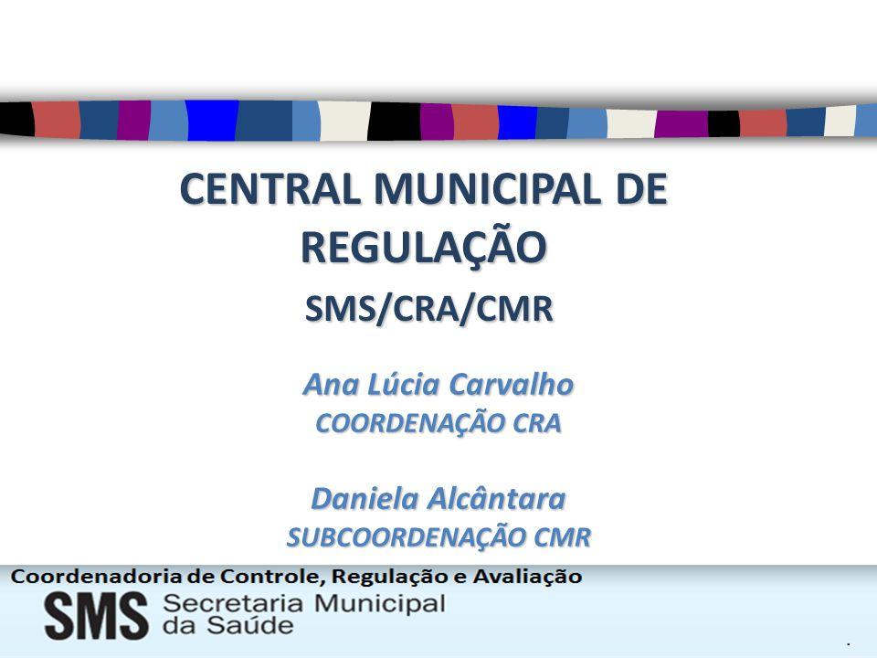 CENTRAL MUNICIPAL DE REGULAÇÃO SMS/CRA/CMR SMS/CRA/CMR Ana Lúcia Carvalho COORDENAÇÃO CRA Daniela Alcântara SUBCOORDENAÇÃO CMR