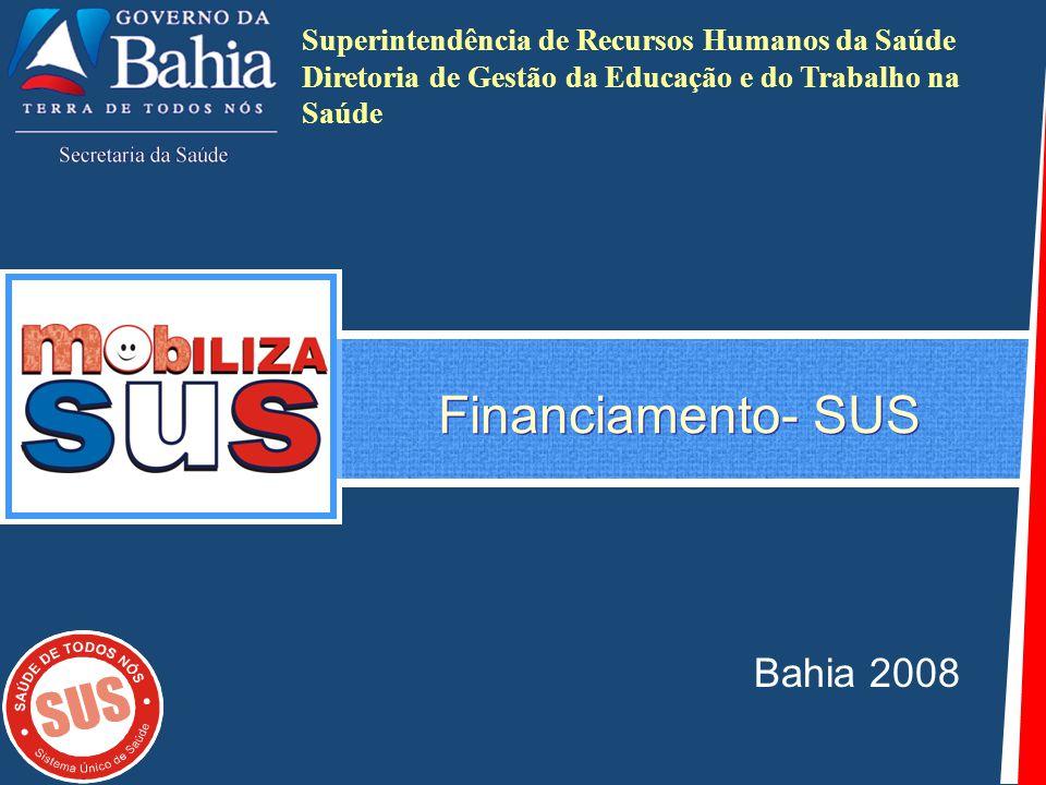 Financiamento- SUS Bahia 2008 Superintendência de Recursos Humanos da Saúde Diretoria de Gestão da Educação e do Trabalho na Saúde