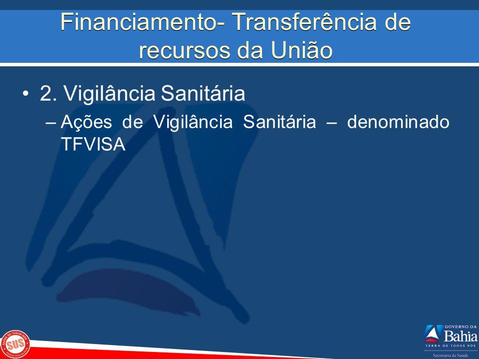 Financiamento- Transferência de recursos da União 2. Vigilância Sanitária –Ações de Vigilância Sanitária – denominado TFVISA