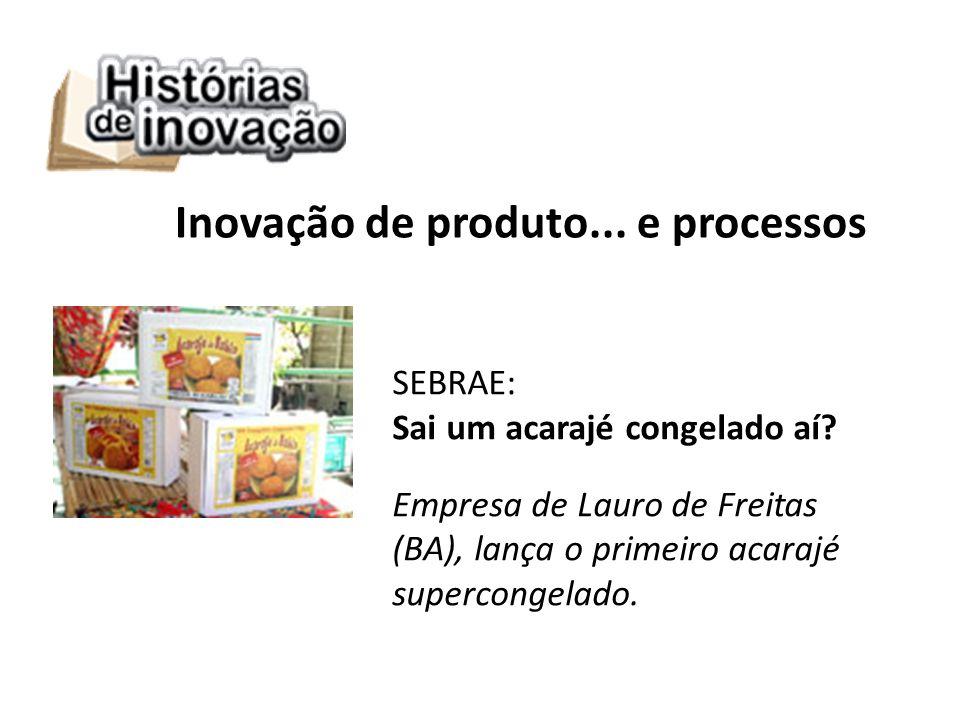 SEBRAE: Sai um acarajé congelado aí? Empresa de Lauro de Freitas (BA), lança o primeiro acarajé supercongelado. Inovação de produto... e processos