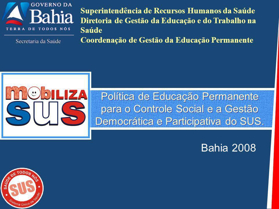 Política de Educação Permanente para o Controle Social e a Gestão Democrática e Participativa do SUS. Bahia 2008 Superintendência de Recursos Humanos